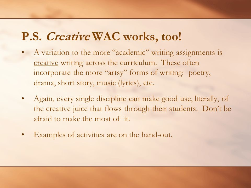 P.S. Creative WAC works, too! A variation to the more academic writing assignments is creative writing across the curriculum. These often incorporate