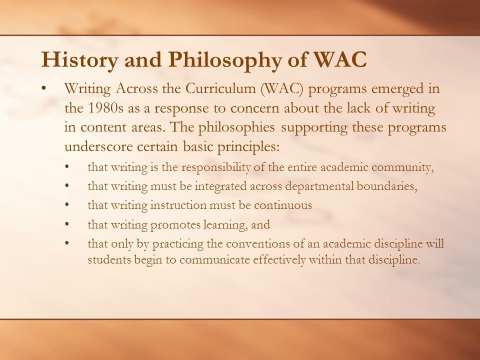 History and Philosophy of WAC Writing Across the Curriculum (WAC) programs emerged in the 1980s as a response to concern about the lack of writing in content areas.