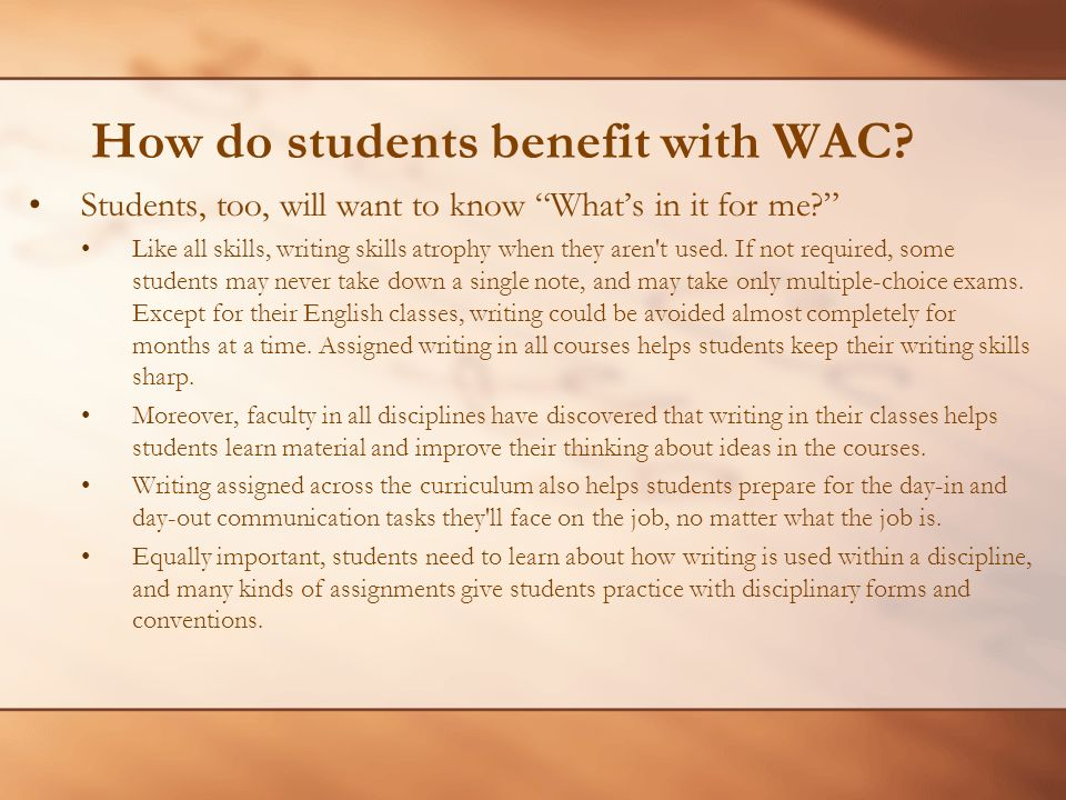 How do students benefit with WAC? Students, too, will want to know Whats in it for me? Like all skills, writing skills atrophy when they aren't used.