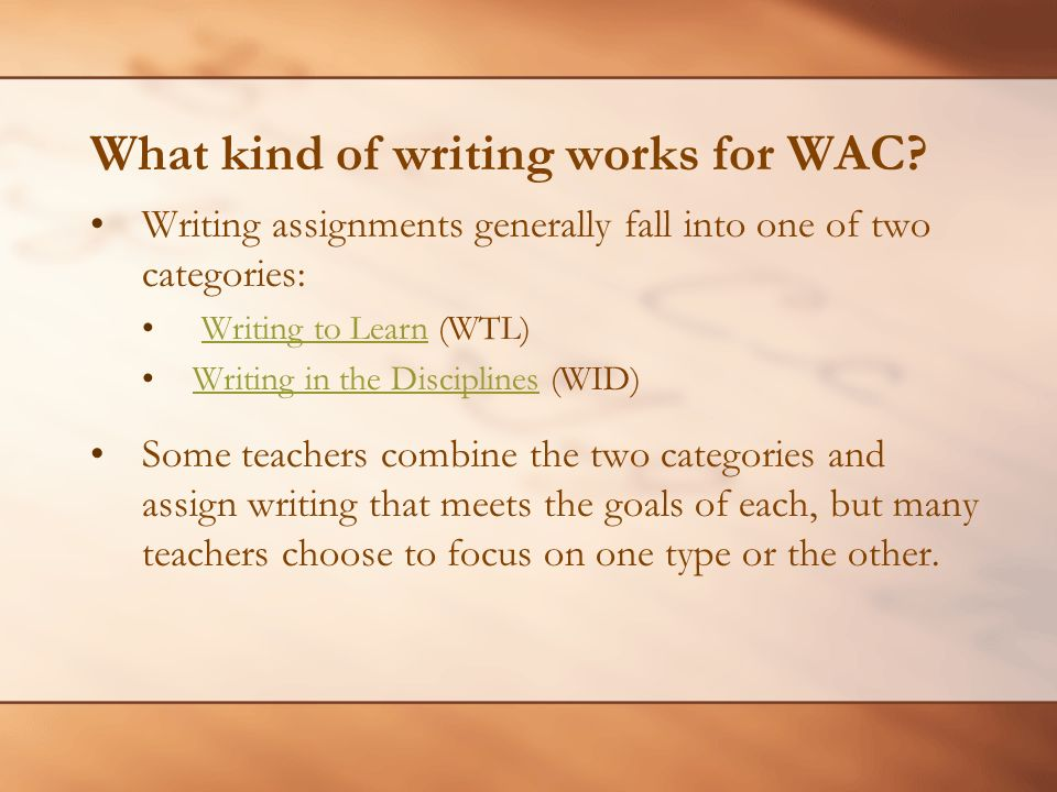 What kind of writing works for WAC? Writing assignments generally fall into one of two categories: Writing to Learn (WTL)Writing to Learn Writing in t
