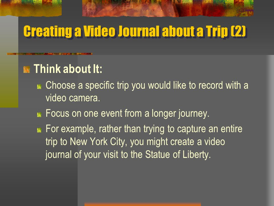 Creating a Video Journal about a Trip (2) Think about It: Choose a specific trip you would like to record with a video camera. Focus on one event from