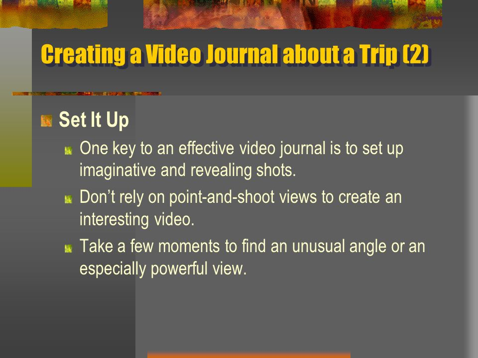 Creating a Video Journal about a Trip (2) Set It Up One key to an effective video journal is to set up imaginative and revealing shots. Dont rely on p