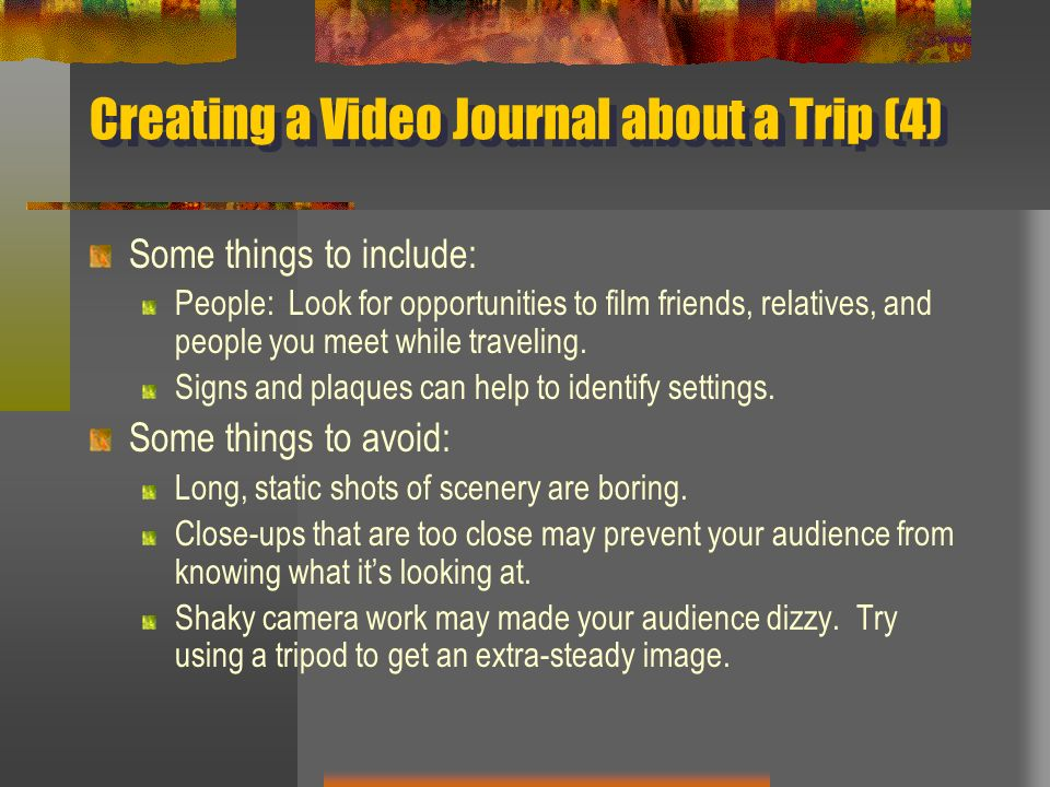 Creating a Video Journal about a Trip (4) Some things to include: People: Look for opportunities to film friends, relatives, and people you meet while