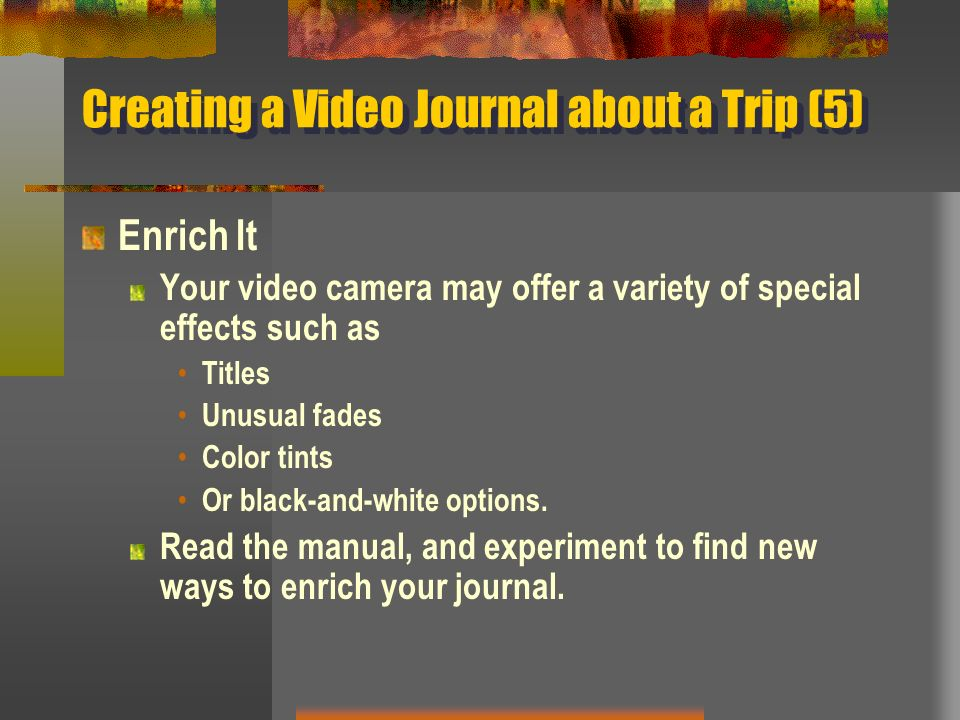 Creating a Video Journal about a Trip (5) Enrich It Your video camera may offer a variety of special effects such as Titles Unusual fades Color tints