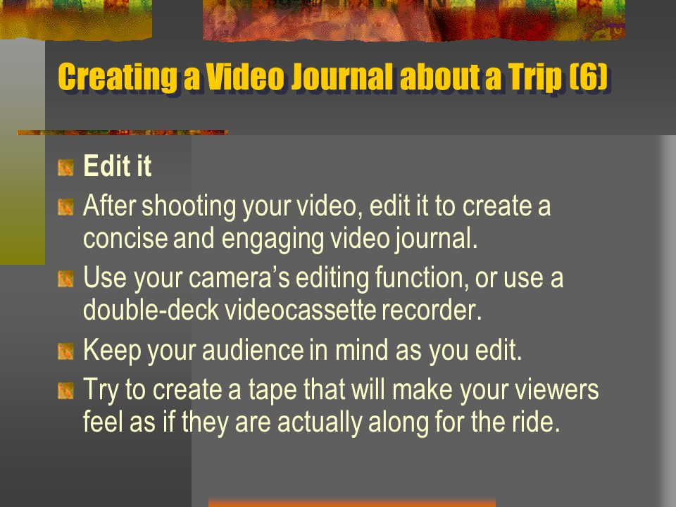 Creating a Video Journal about a Trip (6) Edit it After shooting your video, edit it to create a concise and engaging video journal. Use your cameras