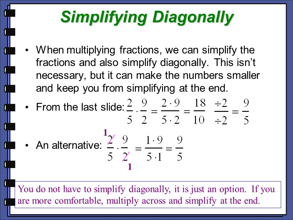 Simplifying Diagonally When multiplying fractions, we can simplify the fractions and also simplify diagonally. This isnt necessary, but it can make th