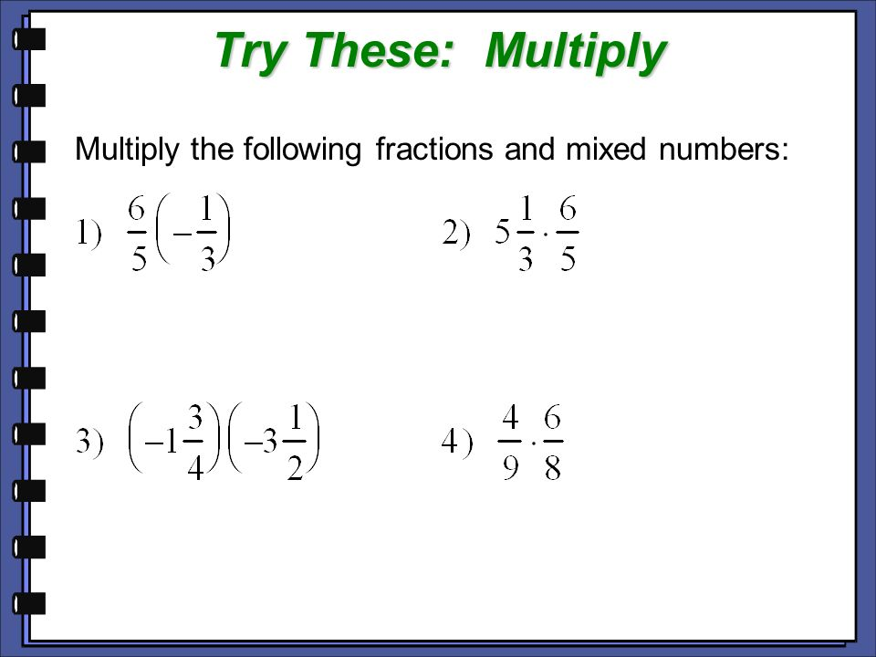 Try These: Multiply Multiply the following fractions and mixed numbers:
