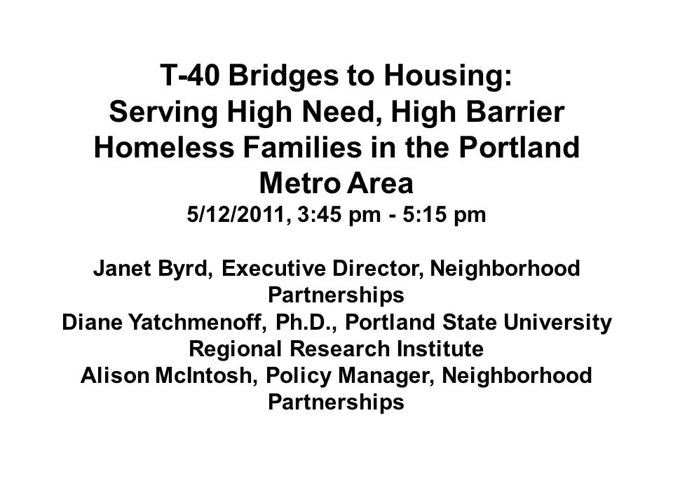 T-40 Bridges to Housing: Serving High Need, High Barrier Homeless Families in the Portland Metro Area 5/12/2011, 3:45 pm - 5:15 pm Janet Byrd, Executive Director, Neighborhood Partnerships Diane Yatchmenoff, Ph.D., Portland State University Regional Research Institute Alison McIntosh, Policy Manager, Neighborhood Partnerships