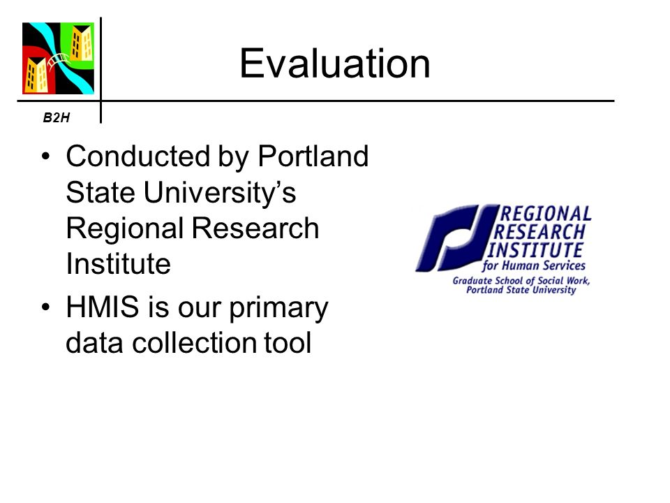 Evaluation Conducted by Portland State Universitys Regional Research Institute HMIS is our primary data collection tool B2H