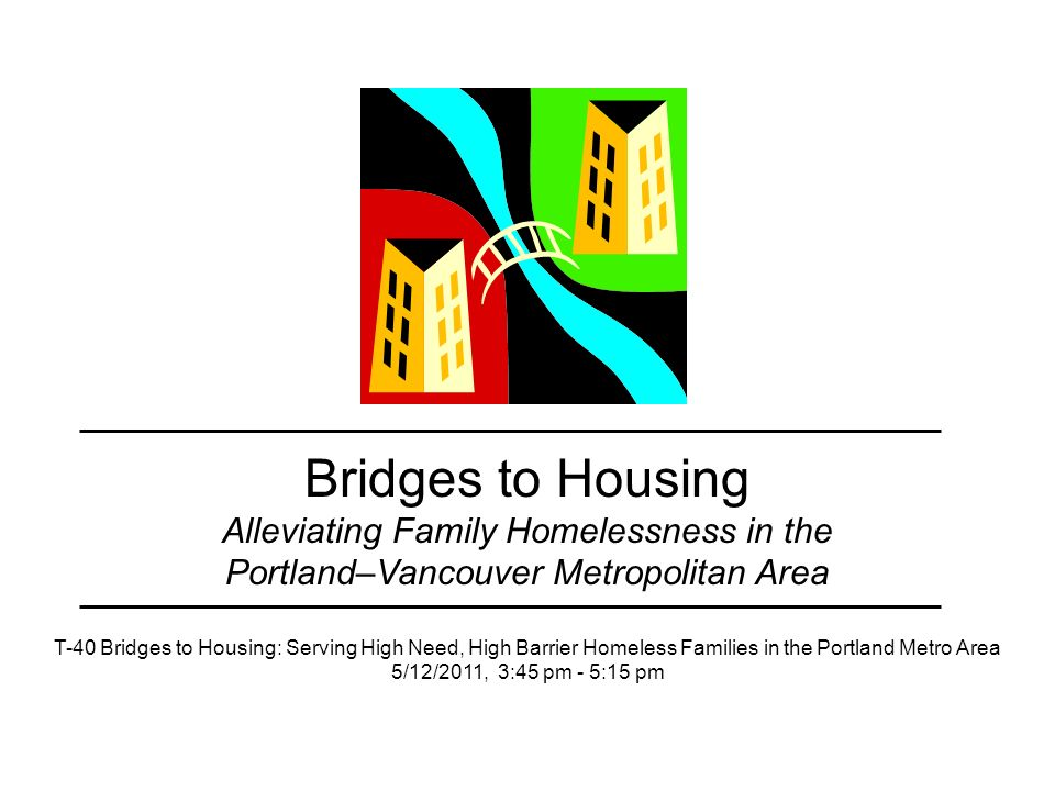 Bridges to Housing Alleviating Family Homelessness in the Portland–Vancouver Metropolitan Area T-40 Bridges to Housing: Serving High Need, High Barrier Homeless Families in the Portland Metro Area 5/12/2011, 3:45 pm - 5:15 pm