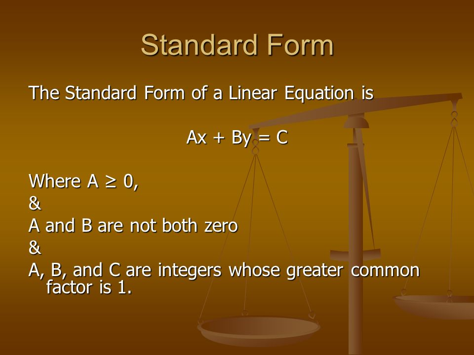 Standard Form The Standard Form of a Linear Equation is Ax + By = C Where A 0, & A and B are not both zero & A, B, and C are integers whose greater common factor is 1.