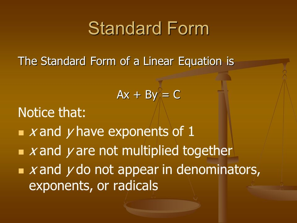 Standard Form The Standard Form of a Linear Equation is Ax + By = C Notice that: x and y have exponents of 1 x and y are not multiplied together x and y do not appear in denominators, exponents, or radicals