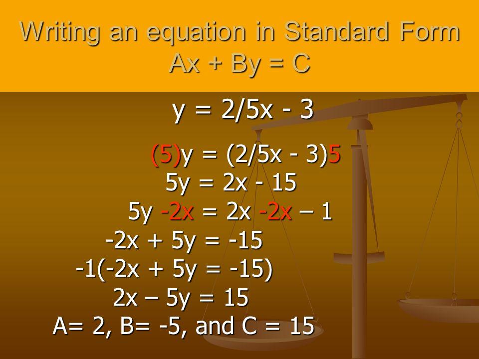 Writing an equation in Standard Form Ax + By = C y = 2/5x - 3 y = 2/5x - 3 (5)y = (2/5x - 3)5 (5)y = (2/5x - 3)5 5y = 2x - 15 5y = 2x - 15 5y -2x = 2x -2x – 1 5y -2x = 2x -2x – 1 -2x + 5y = -15 -2x + 5y = -15 -1(-2x + 5y = -15) -1(-2x + 5y = -15) 2x – 5y = 15 2x – 5y = 15 A= 2, B= -5, and C = 15