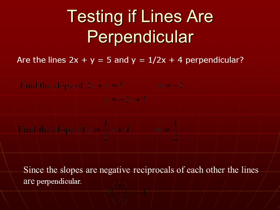 Testing if Lines Are Perpendicular Since the slopes are negative reciprocals of each other the lines are perpendicular. Are the lines 2x + y = 5 and y