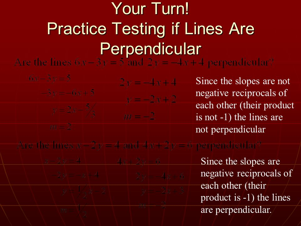 Your Turn! Practice Testing if Lines Are Perpendicular Since the slopes are not negative reciprocals of each other (their product is not -1) the lines