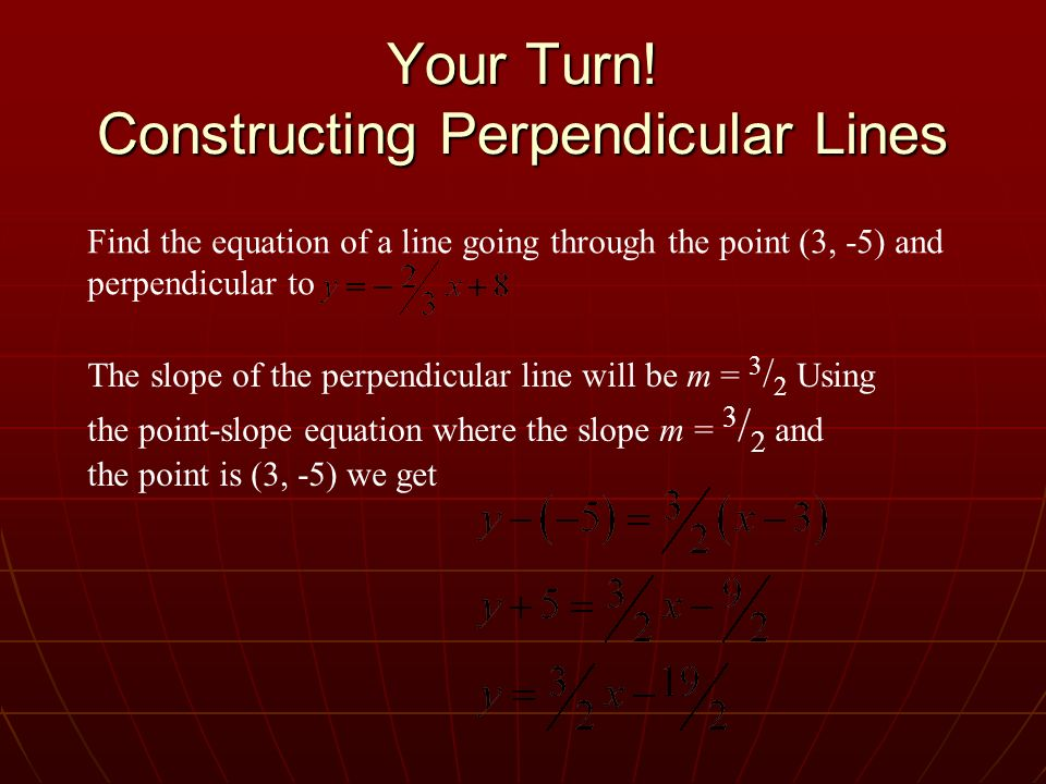 Your Turn! Constructing Perpendicular Lines Find the equation of a line going through the point (3, -5) and perpendicular to The slope of the perpendi
