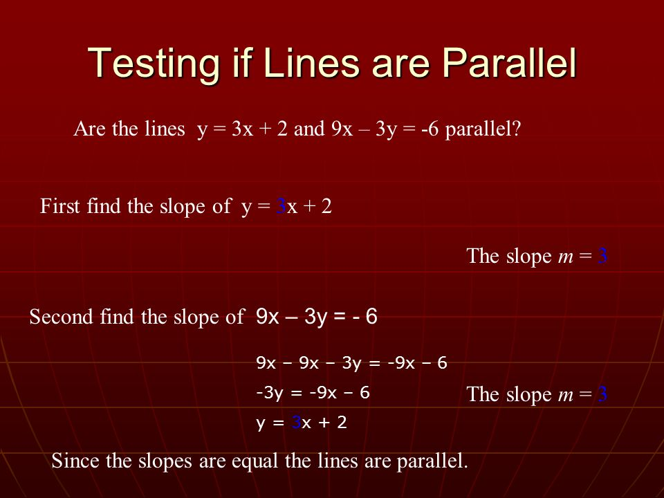 Testing if Lines are Parallel Are the lines y = 3x + 2 and 9x – 3y = -6 parallel? First find the slope of y = 3x + 2 The slope m = 3 Second find the s