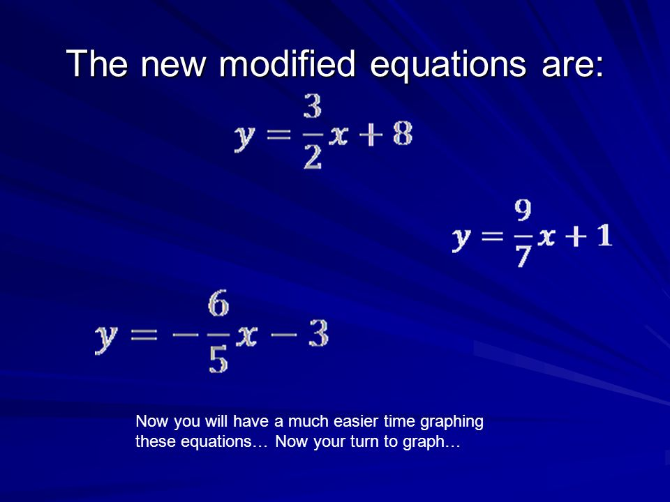 The new modified equations are: Now you will have a much easier time graphing these equations… Now your turn to graph…