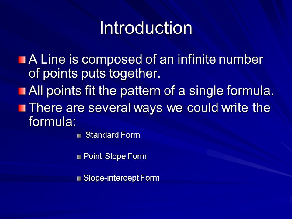 Introduction A Line is composed of an infinite number of points puts together. All points fit the pattern of a single formula. There are several ways