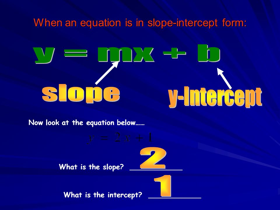 When an equation is in slope-intercept form: What is the slope? ____________ Now look at the equation below…… What is the intercept? ____________