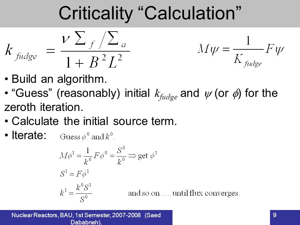 Nuclear Reactors, BAU, 1st Semester, 2007-2008 (Saed Dababneh). 9 Criticality Calculation Build an algorithm. Guess (reasonably) initial k fudge and (