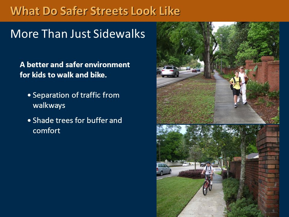 A better and safer environment for kids to walk and bike. Separation of traffic from walkways Shade trees for buffer and comfort What Do Safer Streets