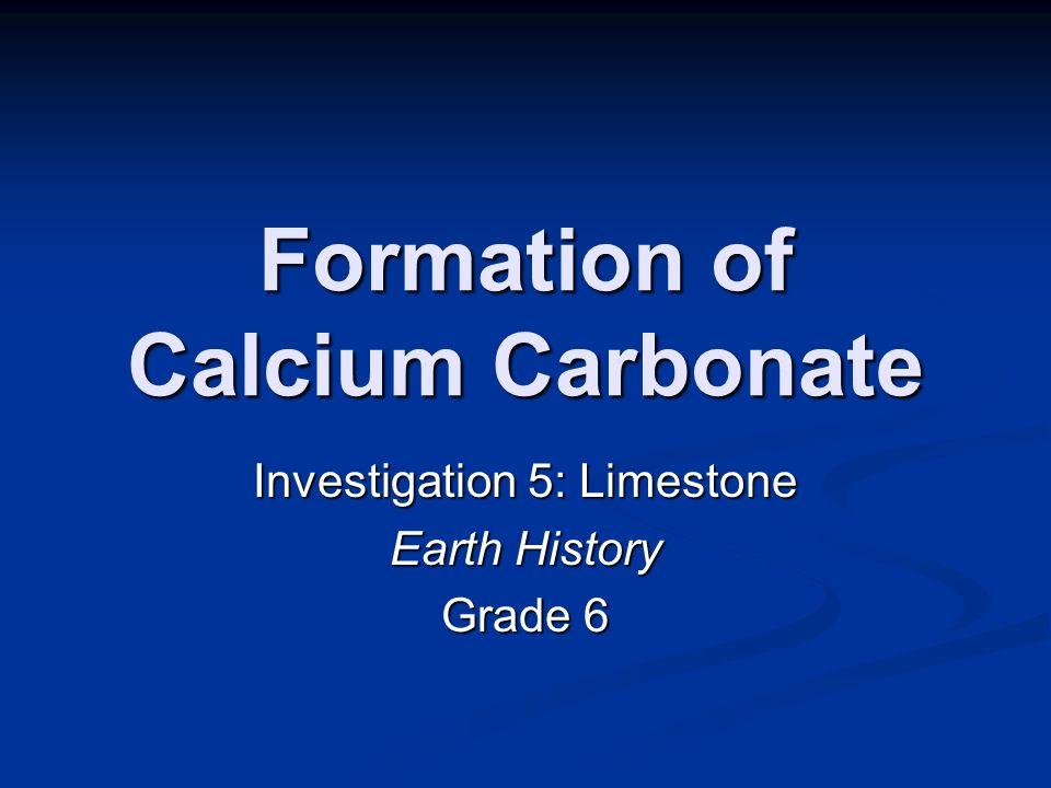 Formation of Calcium Carbonate Investigation 5: Limestone Earth History Grade 6