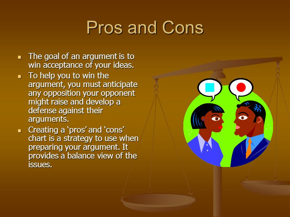 Pros and Cons The goal of an argument is to win acceptance of your ideas.