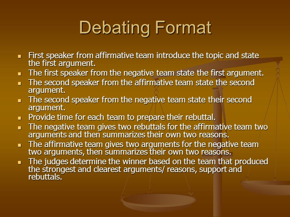 Debating Format First speaker from affirmative team introduce the topic and state the first argument.
