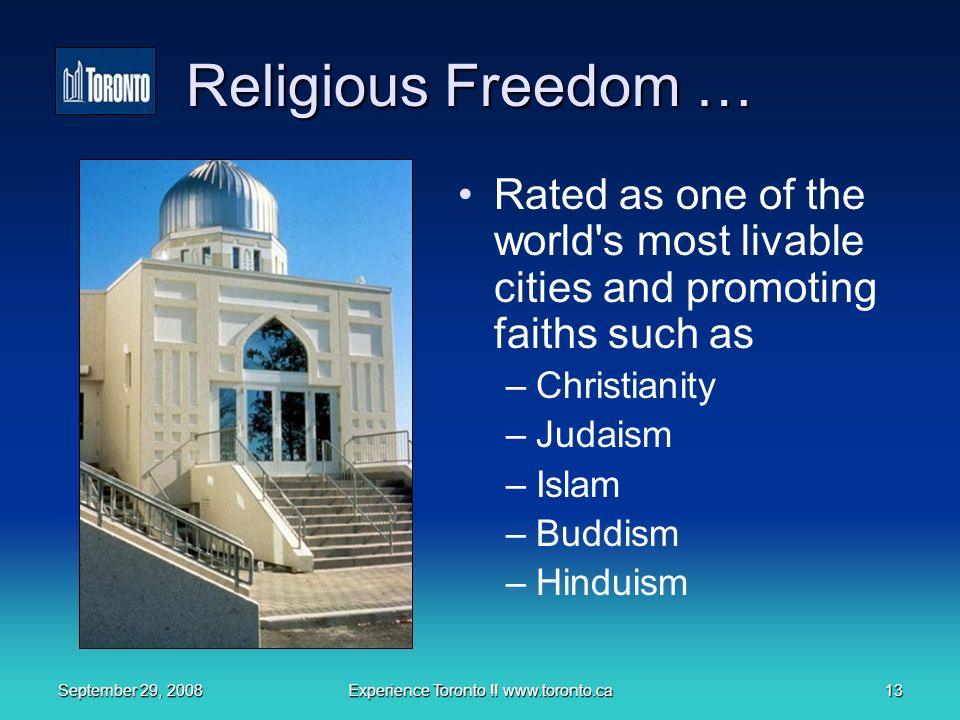 September 29, 2008Experience Toronto !! www.toronto.ca13 Religious Freedom … Rated as one of the world's most livable cities and promoting faiths such