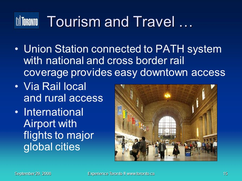 September 29, 2008Experience Toronto !! www.toronto.ca15 Tourism and Travel … Union Station connected to PATH system with national and cross border ra