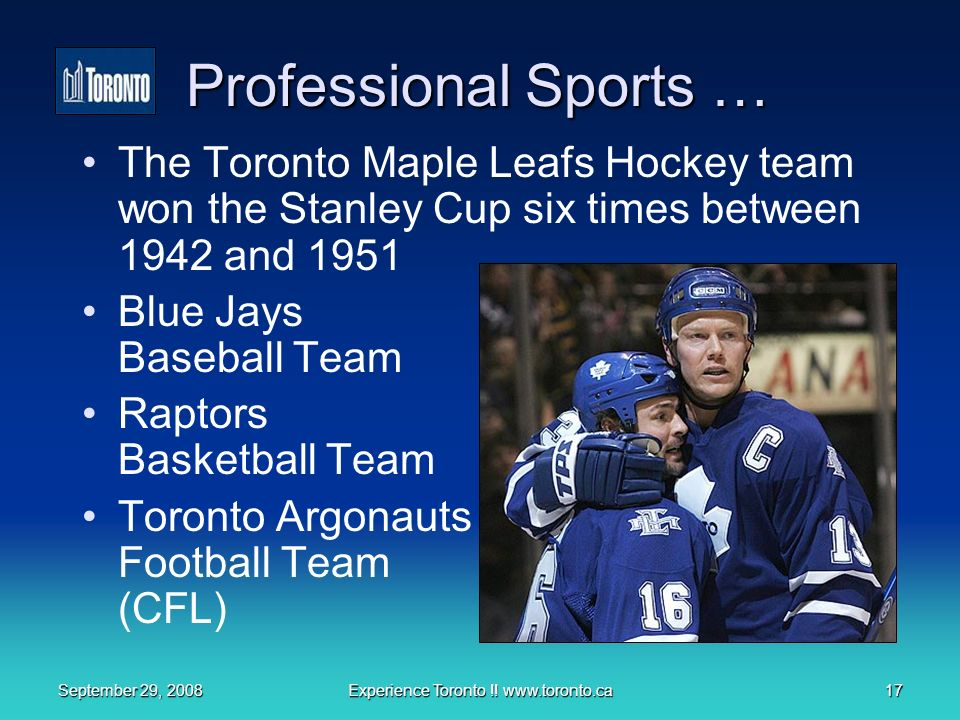 September 29, 2008Experience Toronto !! www.toronto.ca17 Professional Sports … The Toronto Maple Leafs Hockey team won the Stanley Cup six times betwe