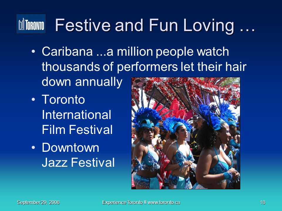 September 29, 2008Experience Toronto !! www.toronto.ca18 Festive and Fun Loving … Caribana...a million people watch thousands of performers let their