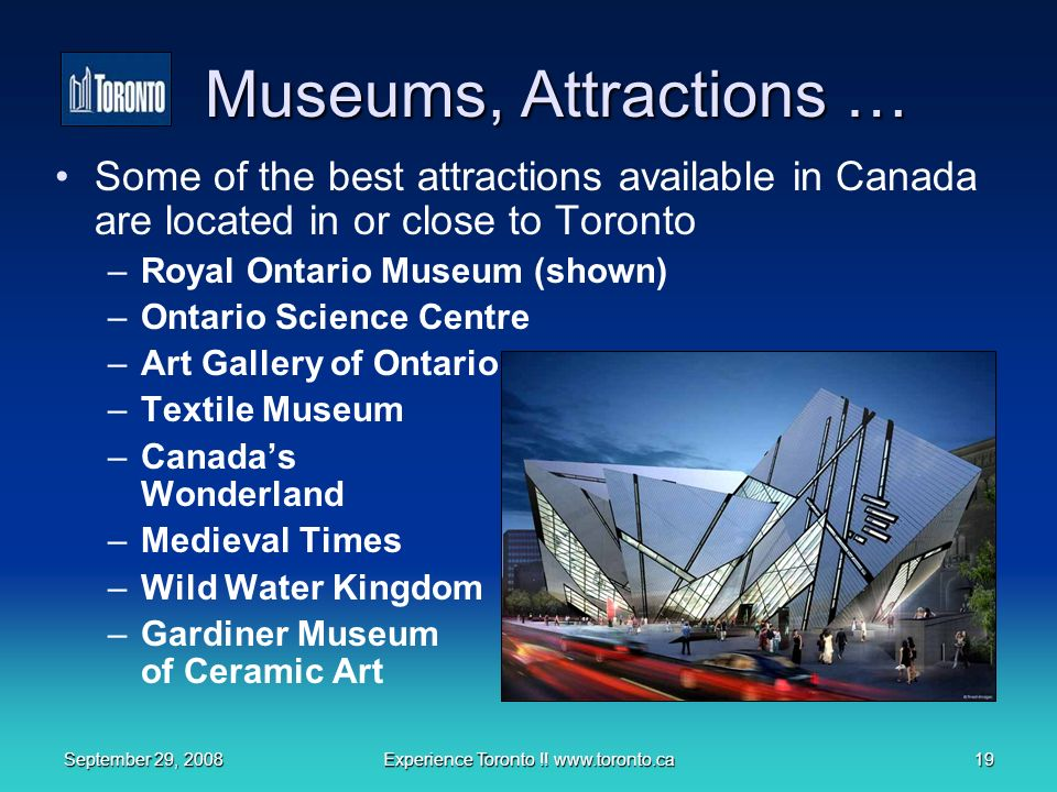 September 29, 2008Experience Toronto !! www.toronto.ca19 Museums, Attractions … Some of the best attractions available in Canada are located in or clo
