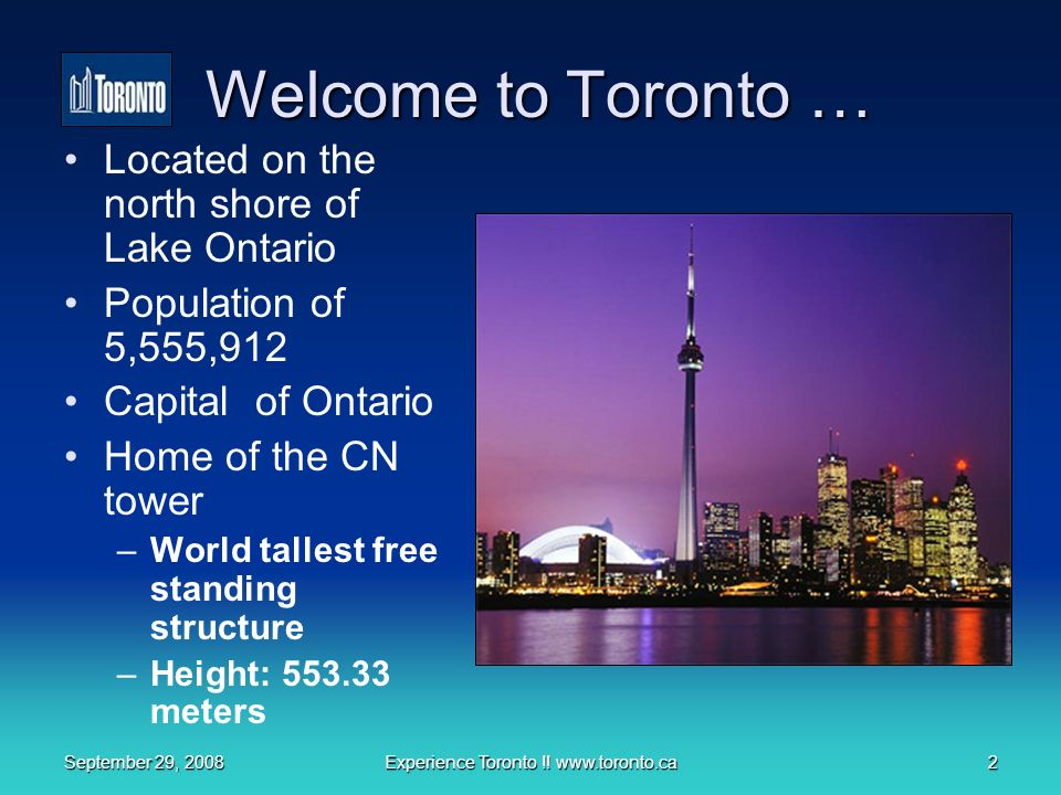September 29, 2008Experience Toronto !! www.toronto.ca2 Welcome to Toronto … Located on the north shore of Lake Ontario Population of 5,555,912 Capita