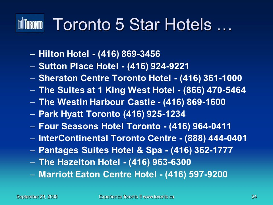 September 29, 2008Experience Toronto !! www.toronto.ca24 Toronto 5 Star Hotels … –Hilton Hotel - (416) 869-3456 –Sutton Place Hotel - (416) 924-9221 –