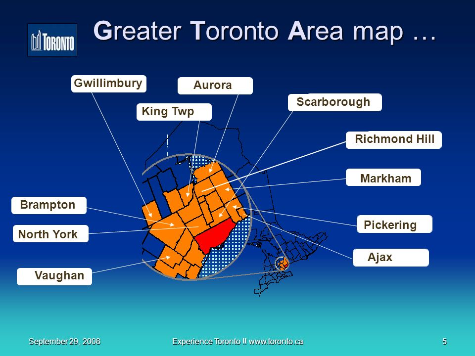 September 29, 2008Experience Toronto !! www.toronto.ca5 Greater Toronto Area map … North York Ajax Pickering Markham Richmond Hill Aurora King Twp Gwi