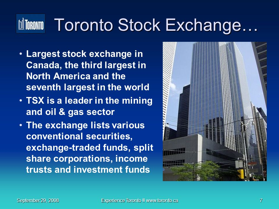 September 29, 2008Experience Toronto !! www.toronto.ca7 Toronto Stock Exchange… Largest stock exchange in Canada, the third largest in North America a