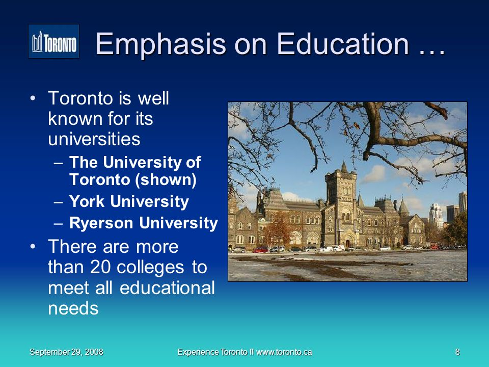 September 29, 2008Experience Toronto !! www.toronto.ca8 Emphasis on Education … Toronto is well known for its universities –The University of Toronto