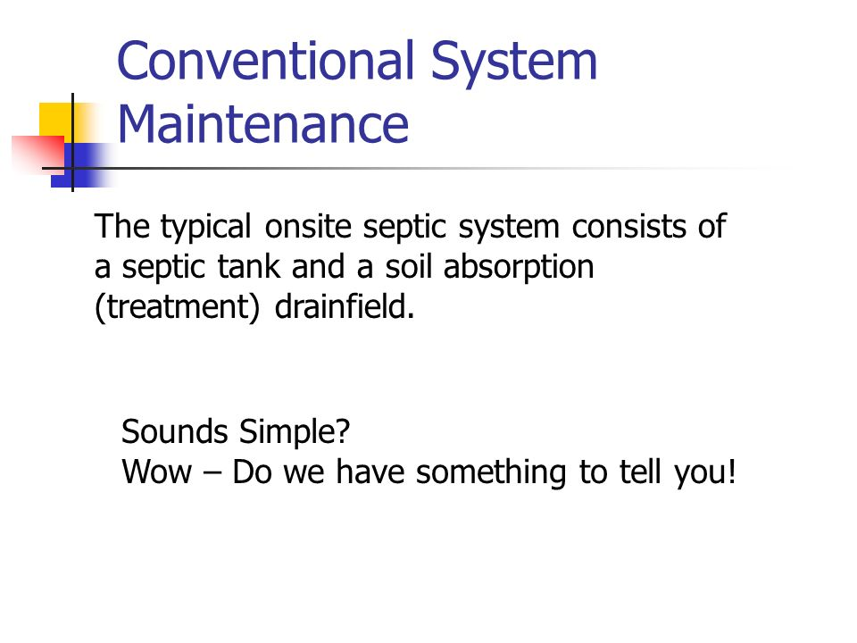 Conventional System Maintenance The typical onsite septic system consists of a septic tank and a soil absorption (treatment) drainfield. Sounds Simple