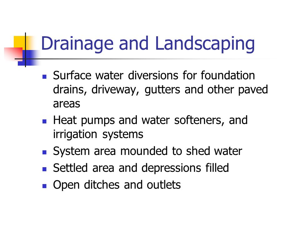 Drainage and Landscaping Surface water diversions for foundation drains, driveway, gutters and other paved areas Heat pumps and water softeners, and i
