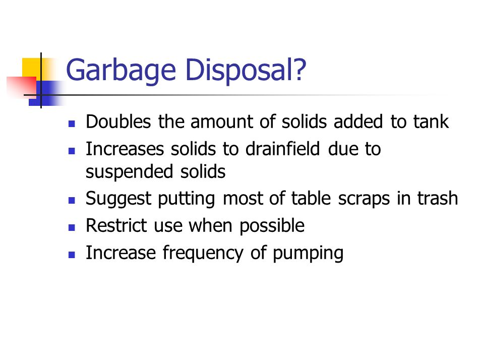Garbage Disposal? Doubles the amount of solids added to tank Increases solids to drainfield due to suspended solids Suggest putting most of table scra