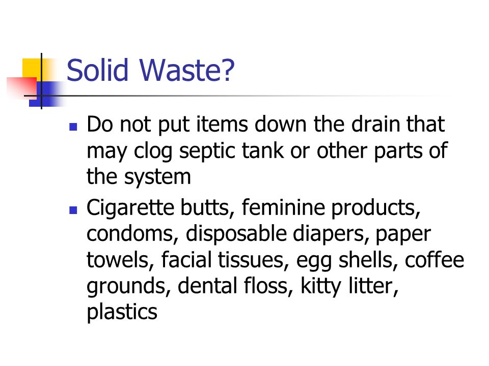 Solid Waste? Do not put items down the drain that may clog septic tank or other parts of the system Cigarette butts, feminine products, condoms, dispo