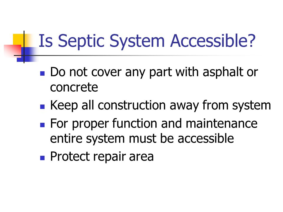 Is Septic System Accessible? Do not cover any part with asphalt or concrete Keep all construction away from system For proper function and maintenance