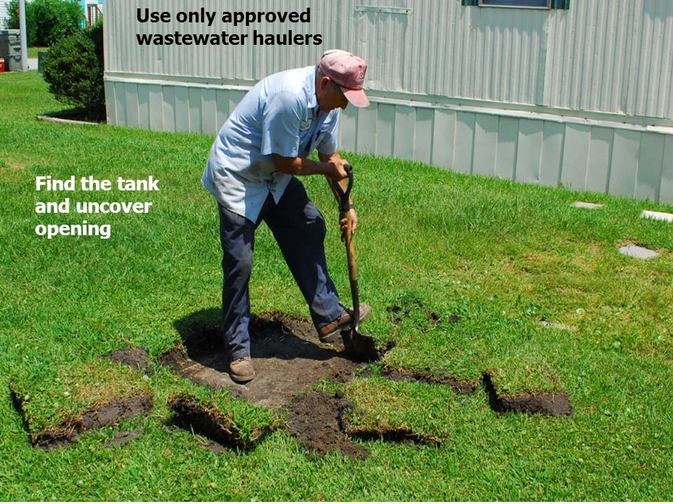 Find the tank and uncover opening Use only approved wastewater haulers