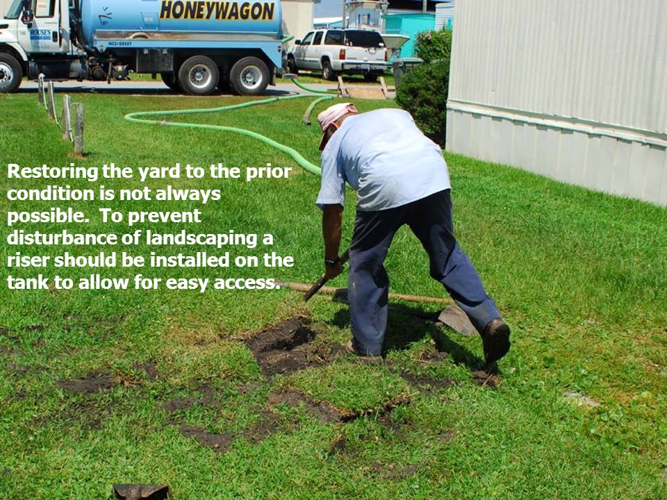 Restoring the yard to the prior condition is not always possible. To prevent disturbance of landscaping a riser should be installed on the tank to all