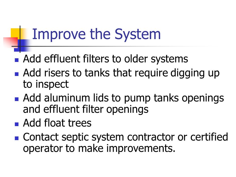 Improve the System Add effluent filters to older systems Add risers to tanks that require digging up to inspect Add aluminum lids to pump tanks openin