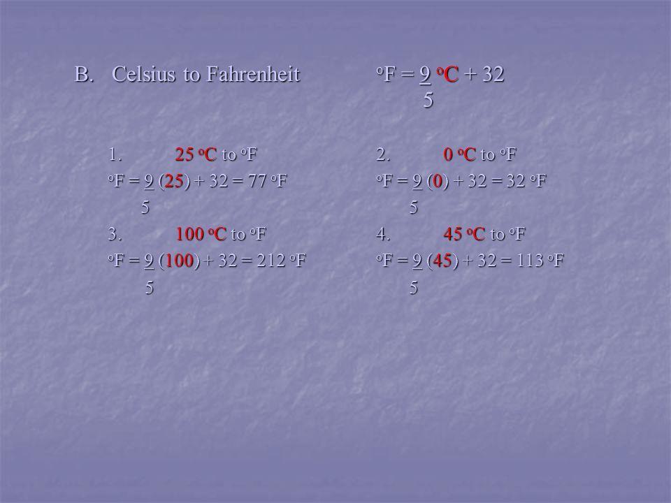 B. Celsius to Fahrenheit o F = 9 o C + 32 5 5 1.25 o C to o F2.0 o C to o F o F = 9 (25) + 32 = 77 o F o F = 9 (0) + 32 = 32 o F 5 5 5 5 3.100 o C to