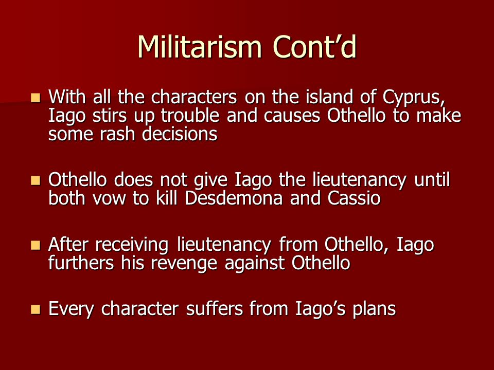 Militarism Contd With all the characters on the island of Cyprus, Iago stirs up trouble and causes Othello to make some rash decisions With all the ch