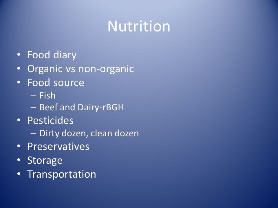 Nutrition Food diary Organic vs non-organic Food source – Fish – Beef and Dairy-rBGH Pesticides – Dirty dozen, clean dozen Preservatives Storage Trans